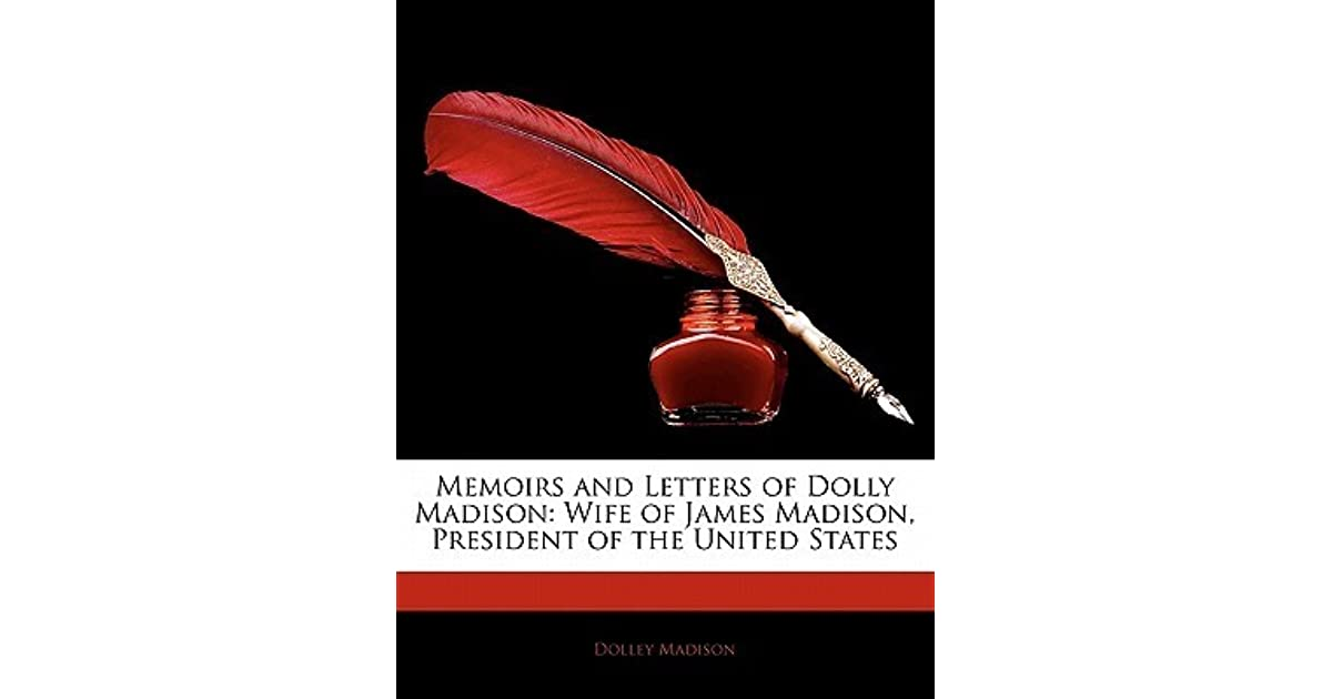 the life of dolly madison as the wife of president james madison James madison: life before the presidency most historians agree with the french foreign minister at the time who said that madison governed the president in.