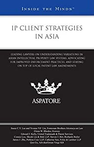 IP Client Strategies in Asia: Leading Lawyers on Understanding Variations in Asian Intellectual Property Law Systems, Advocating for Improved Enforcement Practices, and Staying on Top of Local Patent Law Amendments