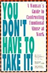 You Don't Have to Take It: A Woman's Guide to Confronting Emotional Abuse at Work