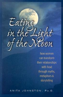 Eating in the Light of the Moon by Anita Johnston