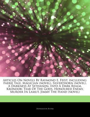 Articles on Novels by Raymond E. Feist, Including: Faerie Tale, Magician (Novel), Silverthorn (Novel), a Darkness at Sethanon, Into a Dark Realm, Krondor: Tear of the Gods, Honoured Enemy, Murder in Lamut, Jimmy the Hand (Novel)