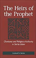 The Heirs of the Prophet: Charisma and Religious Authority in Shi'ite Islam