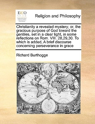 Christianity a revealed mystery; or, the gracious purpose of God toward the gentiles, set in a clear light, in some reflections on Rom. VIII. 28,29,30. To which is added, A brief discourse concerning perseverance in grace