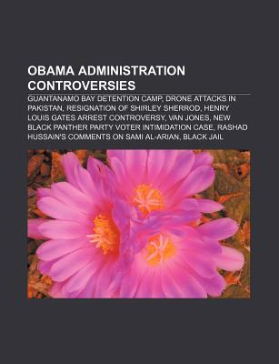 Obama Administration Controversies: Guantanamo Bay Detention Camp, Drone Attacks in Pakistan, Resignation of Shirley Sherrod