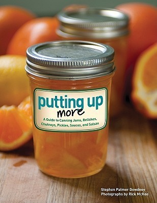 Putting Up More: A Guide to Canning Jams, Relishes, Chutneys, Pickles, Sauces, and Salsas  by  Steve Dowdney