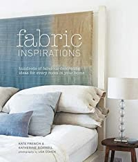 Fabric Inspirations: Hundreds of Fabulous Decorating Ideas for Every Room in Your Home. Kate French & Katherine Sorrell