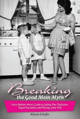 Breaking the Good Mom Myth: Every Modern Mom's Guide to Getting Past Perfection, Regaining Sanity, and Raising Great Kids