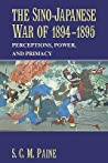 The Sino-Japanese War Of 1894-1895: Perceptions, Power, And Primacy