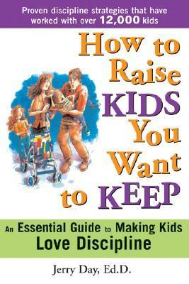 How to Raise Kids You Want to Keep The Proven Discipline Program Your Kids Will Love