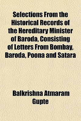 Selections from the Historical Records of the Hereditary Minister of Baroda, Consisting of Letters from Bombay, Baroda, Poona and Satara
