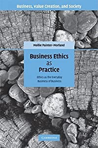 Business Ethics as Practice: Ethics as the Everyday Business of Business