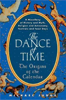 The Dance of Time: The Origins of the Calendar: A Miscellany of History and Myth, Religion and Astronomy, Festivals and Feast Days