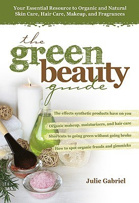 The Green Beauty Guide - Your Essential Resource to Organic and Natural Skin Care, Hair Care, Makeup, and Fragrances