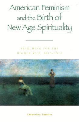 American Feminism and the Birth of New Age Spirituality  Searching for the Higher Self, 1875-1915