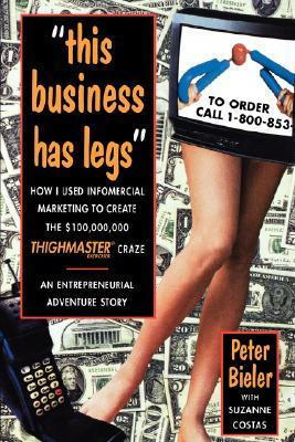 """""""this Business Has Legs"""": How I Used Infomercial Marketing to Create the $100,000,000 Thighmaster Craze: An Entrepreneurial Adventure Story"""