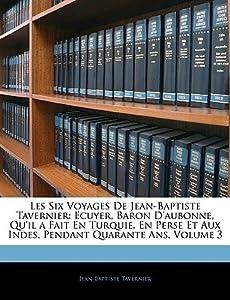Les Six Voyages de Jean-Baptiste Tavernier: Ecuyer, Baron D'Aubonne, Qu'il a Fait en Turquie, en Perse et aux Indes, pendant quarante ans, Volume 3