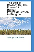 The Life of Reason; Or, the Phases of Human Progress: Reason in Religion.