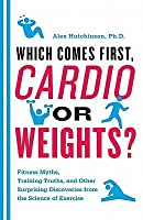 Which Comes First, Cardio or Weights?: Fitness Myths, Training Truths, and Other Surprising Discoveries from the Science of Exercise