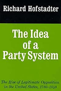 The Idea of a Party System: The Rise of Legitimate Opposition in the United States 1780-1840
