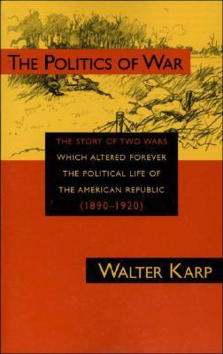 The Politics of War: The Story of Two Wars Which Altered Forever the Political Life of the American Republic