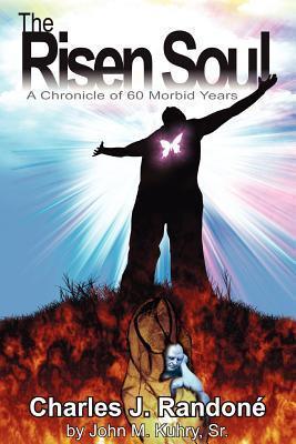 The Risen Soul: A Chronicle of 60 Morbid Years John M. Kuhry Sr.