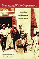 Managing White Supremacy: Race, Politics, and Citizenship in Jim Crow Virginia