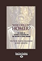 Who Killed Homer? The Demise of Classical Education & the Recovery of Greek Wisdom