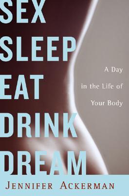 Sex Sleep Eat Drink Dream by Jennifer Ackerman