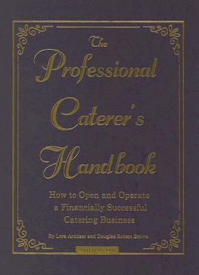 The Professional Caterer's Handbook-How to Open and Operate a Financially Successful Catering Business