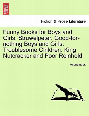 Funny Books for Boys and Girls. Struwelpeter. Good-For-Nothing Boys and Girls. Troublesome Children. King Nutcracker and Poor Reinhold.