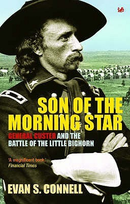 Son Of The Morning Star General Custer And The Battle Of The Little Bighorn By Evan S Connell