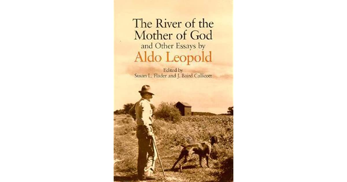 the river of the mother of god and other essays by aldo leopold  the river of the mother of god and other essays by aldo leopold by aldo leopold