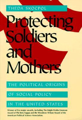 Protecting Soldiers and Mothers: The Political Origins of Social Policy in United States