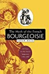 The Myth of the French Bourgeoisie: An Essay on the Social Imaginary, 1750-1850