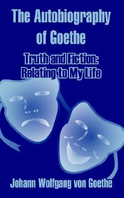 The Autobiography: Truth and poetry: from my own life