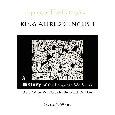king alfreds english a history of the language we speak and why we should be glad we do