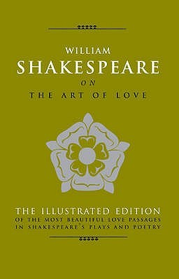 William Shakespeare on the Art of Love: The Most Eloquent Love Passages in Shakespeare's Plays and Poetry. Edited by Michael Best