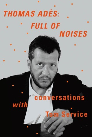 Full of Noises: Conversations with Tom Service Thomas Adès