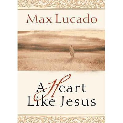 A Heart Like Jesus By Max Lucado