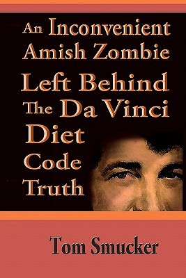 An Inconvenient Amish Zombie Left Behind The Da Vinci Diet Co... by Tom Smucker