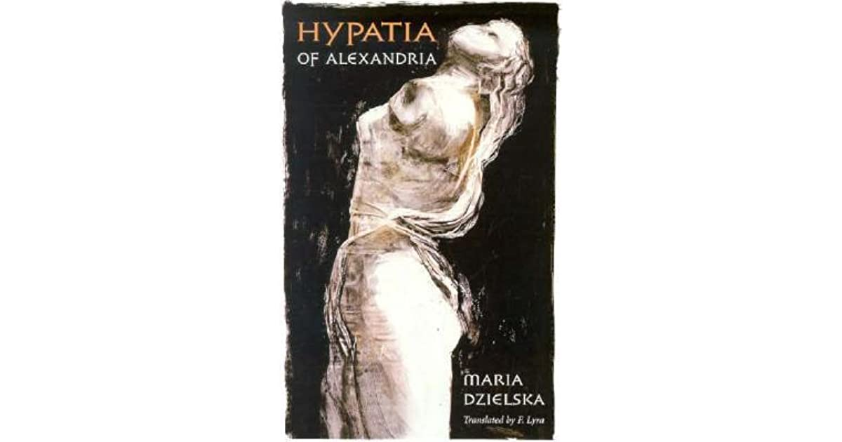 the fascinating life of hypatia of alexandria as told by maria dzielska Hypatia of alexandria (revealing antiquity ) maria dzielska searches behind the legend to bring us the real story of hypatia's life and death, and insight into.