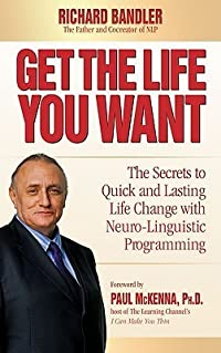 Get the Life You Want: The Secrets to Quick and Lasting Life Change with Neuro-Linguistic Programming
