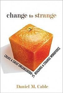 Change to Strange: Create a Great Organization by Building a Strange Workforce