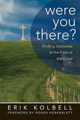 Were You There?: Finding Ourselves at the Foot of the Cross