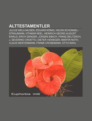 Alttestamentler: Julius Wellhausen, Eduard K Nig, Helen Sch Ngel-Straumann, Othmar Keel, Heinrich Georg August Ewald, Erich Zenger NOT A BOOK