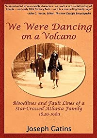 We Were Dancing on a Volcano Bloodlines and Fault Lines of a Star-Crossed Atlanta Family, 1849-1989