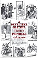 A Develyshe Pastime: A History of Football in All Its Forms