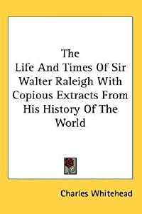 The Life and Times of Sir Walter Raleigh with Copious Extracts from His History of the World