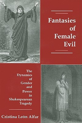 Fantasies of Female Evil: The Dynamics of Gender and Power in Shakespearean Tragedy