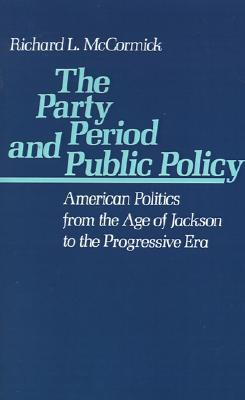 The Party Period and Public Policy American Politics from the Age of Jackson to the Progressive Era